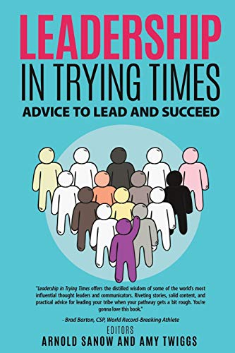 LEADERSHIP IN TRYING TIMES: ADVICE TO LEAD AND SUCCEED