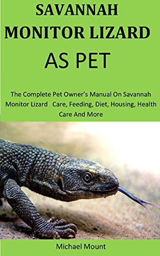 Savannah Monitors Lizards As Pet:  The Complete pet owner's manual on savannah monitor lizard   care, feeding, diet, housing, health care and more (English Edition)