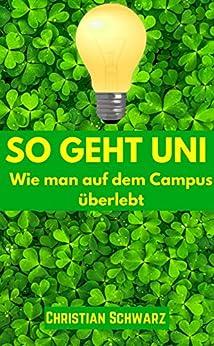 So geht Uni: Wie man auf dem Campus überlebt (German Edition) by [Christian Schwarz]
