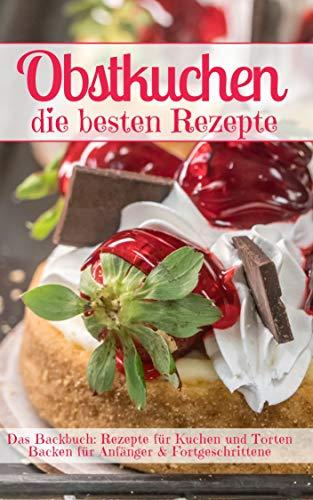 Obstkuchen – die besten Rezepte: Das Backbuch: Rezepte für Kuchen und Torten - backen für Anfänger & Fortgeschrittene (Backen - die besten Rezepte 36)