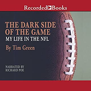 The Dark Side of the Game     My Life in the NFL              By:                                                                                                                                 Tim Green                               Narrated by:                                                                                                                                 Richard Poe                      Length: 7 hrs and 4 mins     10 ratings     Overall 4.3