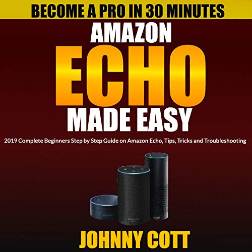 Amazon Echo Made Easy: 2019 Complete Beginners Step by Step Guide on Amazon Echo, Tips, Tricks and Troubleshooting audiobook cover art