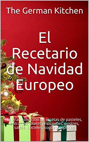 El Recetario de Navidad Europeo: La gran colección de recetas de pasteles, entrantes, platos principales, postres, salsas, cócteles, sopas y especias (Spanish Edition)