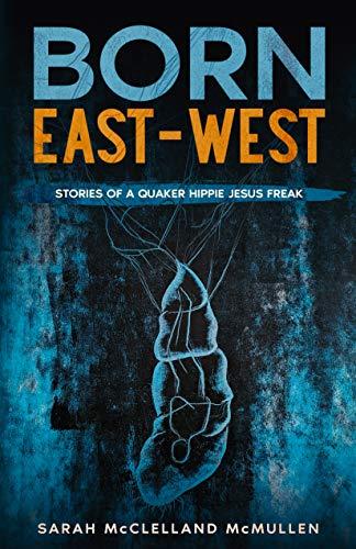 BORN EAST-WEST: Stories of a Quaker Hippie Jesus Freak (English Edition)