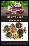 HOW TO MAKE HERBS TEA: Step By Step Guide To Making/Growing Your Own Herbs Tea To Boost Immunity,Weight Loss ,Healing And Lot More