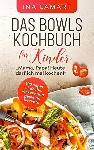 """Das Bowls Kochbuch für Kinder: """"Mama, Papa! Heute darf ich mal kochen!"""" - 100 super einfache, leckere und gesunde Rezepte"""