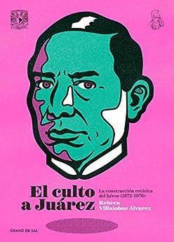 El culto a Juárez: La construcción retórica del héroe (1872-1976) de [Rebeca Villalobos Álvarez]