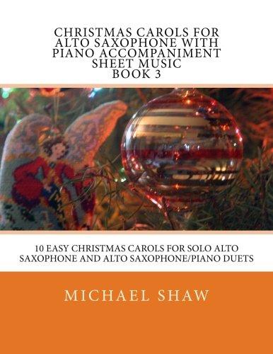 Christmas Carols For Alto Saxophone With Piano Accompaniment Sheet Music Book 3: 10 Easy Christmas Carols For Solo Alto Saxophone And Alto Saxophone/Piano Duets