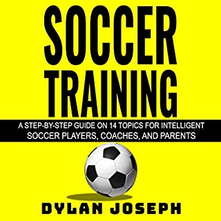 Soccer Training: A Step-by-Step Guide on 14 Topics for Intelligent Soccer Players, Coaches, and Parents audiobook cover art