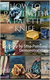 How to Paint with a Palette Knife: 12 Step by Step Painting Demonstrations