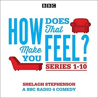 How Does That Make You Feel? Series 1-10     The BBC Radio 4 Comedy Drama              By:                                                                                                                                 Shelagh Stephenson                               Narrated by:                                                                                                                                 Rebecca Saire,                                                                                        Marcella Riordan,                                                                                        Frances Tomelty,                   and others                 Length: 11 hrs and 11 mins     52 ratings     Overall 4.5