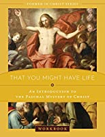 That You Might Have Life: An Introduction to the Paschal Mystery of Christ Workbook
