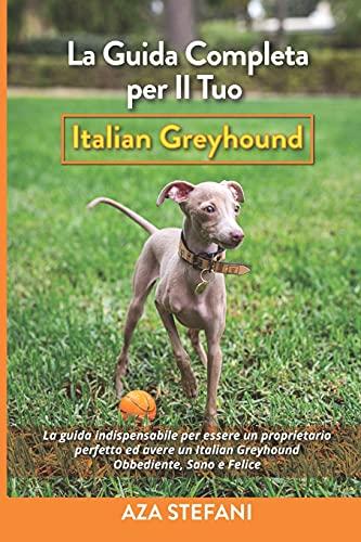 La Guida Completa per Il Tuo Italian Greyhound: La guida indispensabile per essere un proprietario perfetto ed avere un Italian Greyhound Obbediente, Sano e Felice