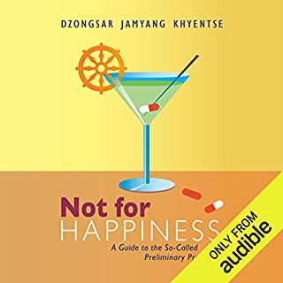 Not for Happiness     A Guide to the So-Called Preliminary Practices              By:                                                                                                                                 Dzongsar Jamyang Khyentse                               Narrated by:                                                                                                                                 Edoardo Ballerini                      Length: 6 hrs and 49 mins     15 ratings     Overall 4.5