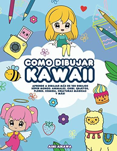 Como dibujar Kawaii: Aprende a dibujar más de 100 dibujos súper monos: Animales, chibi, objetos, flores, comida, criaturas mágicas y más!