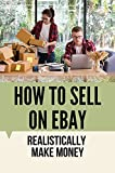 How To Sell On eBay: Realistically Make Money: Sellers On Ebay (English Edition)