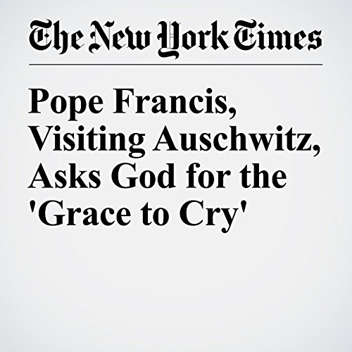 『Pope Francis, Visiting Auschwitz, Asks God for the 'Grace to Cry'』のカバーアート