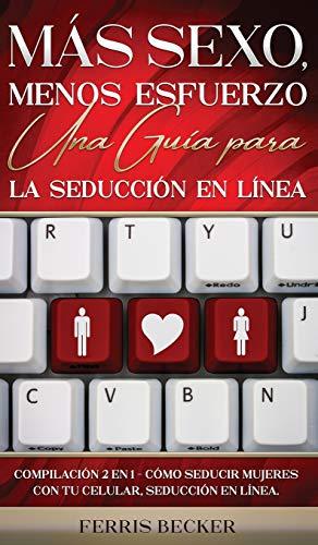 Más Sexo, Menos Esfuerzo. Una Guía para la Seducción en Línea: Compilación 2 en 1 - Cómo Seducir Mujeres con tu Celular, Seducción en línea.
