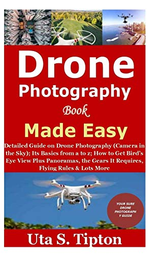 Drone Photography Book Made Easy: Detailed Guide on Drone Photography (Camera in the Sky);Its Basics from a to z;How to Get Bird's Eye View Plus Panoramas,the Gears It Requires,Flying Rules&Lots More