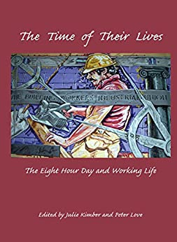 The Time of Their Lives: The Eight Hour Day and Working Life by [Julie Kimber, Peter Love]