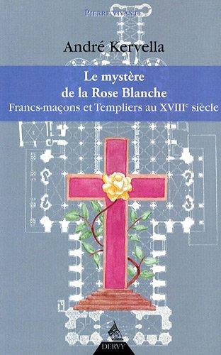 La mystère de la Rose Blanche : Francs-Maçons et templiers au XVIIIe siècle
