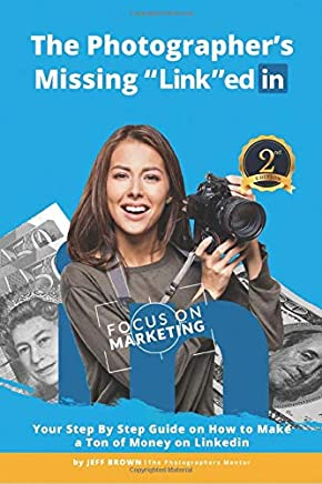 "The Photographers Missing ""Link""edIn: Your Step by Step Guide on How to Make a Ton of Money on LinkedIn"