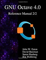 The GNU Octave 4.0 Reference Manual 2/2: Free Your Numbers by John W. Eaton David Bateman Soren Hauberg Rik Wehbring(2015-10-23)