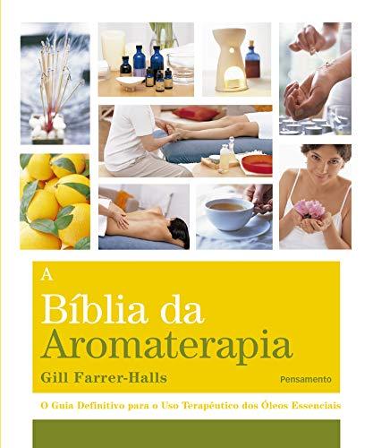 A Biblia da Aromaterapia: O Guia Definitivo Para o Uso Terapêutico dos Óleos Essenciais