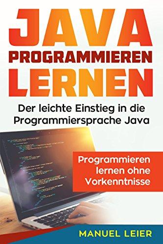 Java programmieren lernen: Der leichte Einstieg in die Programmiersprache Java. Programmieren lernen ohne Vorkenntnisse.