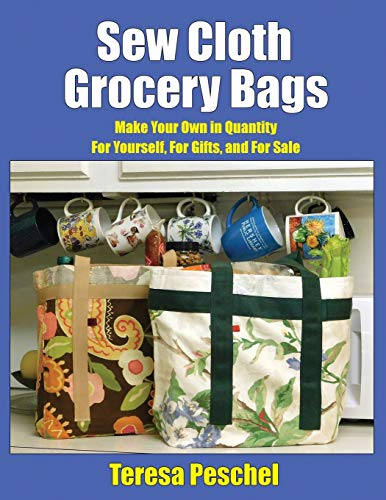 Sew Cloth Grocery Bags: Make Your Own in Quantity For Yourself, For Gifts, and For Sale