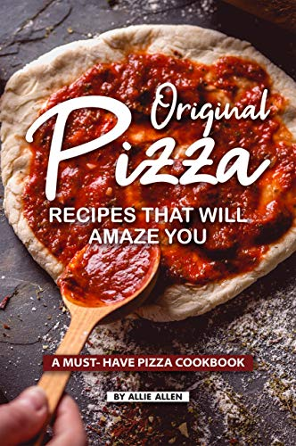 Original Pizza Recipes That Will Amaze You: A Must- Have Pizza Cookbook