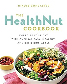 The Healthnut Cookbook: Energize Your Day with Over 100 Easy, Healthy, and Delicious Meals (English Edition) di [Nikole Goncalves]