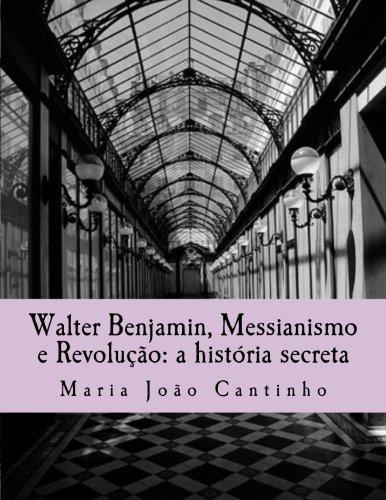 Walter Benjamin, Messianismo e Revolução: a história secreta: Ensaio sobre o Conceito de Messianismo na Obra de Walter Benjamin