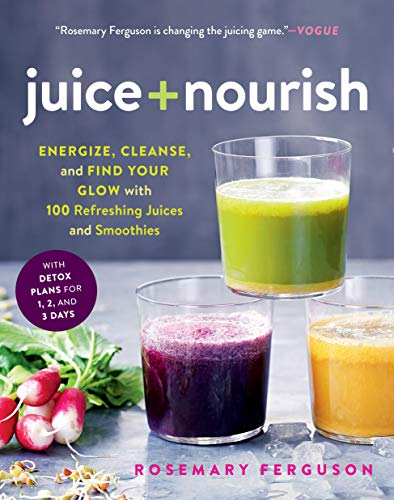 Juice + Nourish: Energize, Cleanse, and Find Your Glow with 100 Refreshing Juices and Smoothies