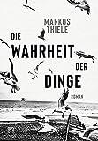 Die Wahrheit der Dinge: Roman von Markus Thiele