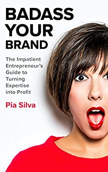 Badass Your Brand: The Impatient Entrepreneur's Guide to Turning Expertise into Profit by [Pia Silva]