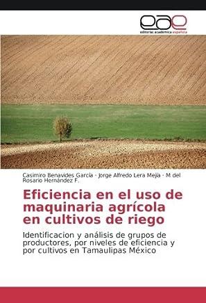 Eficiencia en el uso de maquinaria agrícola en cultivos de riego: Identificacion y análisis de grupos de productores, por niveles de eficiencia y por cultivos en Tamaulipas México