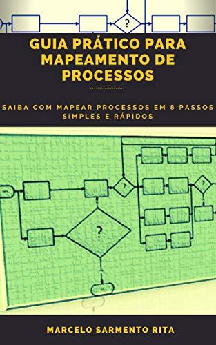 GUIA PRÁTICO PARA MAPEAMENTO DE PROCESSOS: SAIBA COM MAPEAR PROCESSOS EM 8 PASSOS SIMPLES E RÁPIDOS