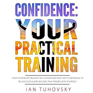 Confidence: Your Practical Training     How to Develop Healthy Self Esteem and Deep Self Confidence to Be Successful and Become True Friends with Yourself              By:                                                                                                                                 Ian Tuhovsky                               Narrated by:                                                                                                                                 Randy Streu                      Length: 6 hrs and 48 mins     9 ratings     Overall 4.8