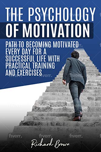 The Psychology of Motivation: Path to Becoming Motivated Every Day for a Successful Life with Practical Training and Exercises (English Edition)