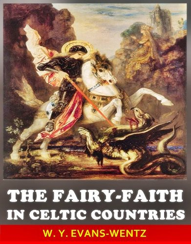 The Fairy-Faith in Celtic Countries - The Classic Scholar Studies of Celtic Spirituality myth (Annotated The Fairy Origin History and The Fairy Stories)