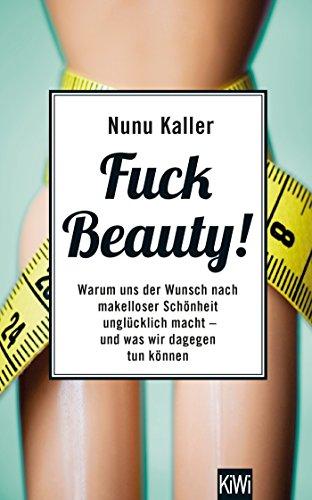 Fuck Beauty!: Warum uns der Wunsch nach makelloser Schönheit unglücklich macht und was wir dagegen tun können