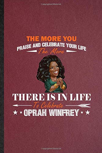 The More You Praise And Celebrate Your Life The More There Is In Life To Celebrate Oprah Winfrey: Ruled Notebook For Actress Producer. Cute Journal ... Blank Composition Great For School Writing