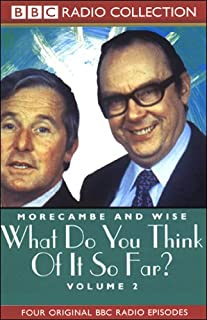Morecambe and Wise     Volume 2, What Do You Think of It So Far?              By:                                                                                                                                 BBC Worldwide                               Narrated by:                                                                                                                                 Eric Morecambe,                                                                                        Ernie Wise                      Length: 1 hr and 53 mins     11 ratings     Overall 4.6