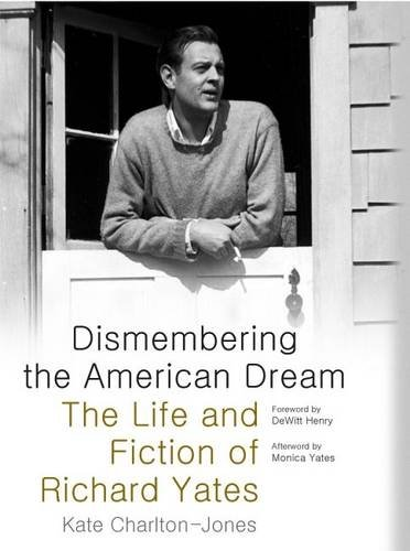 Charlton-Jones, K: Dismembering the American Dream: The Life and Fiction of Richard Yates