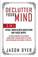 Declutter Your Mind: 3 in 1: Hygge, Mindfulness Meditation and Vagus Nerve: The Mind-Changing Path on How to Rewire Brain & Hacking Habits to Follow Your Passion and Take Control of Your Life