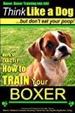 Boxer, Boxer Training AAA AKC: 'Think Like a Dog - But Don't Eat Your Poop! |: Boxer Breed Expert Training - Here's EXACTLY How To TRAIN Your Boxer (Volume 1)