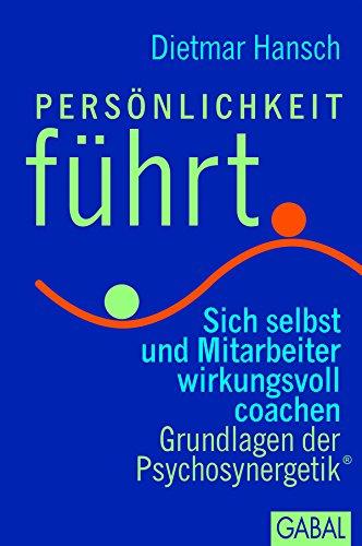 Persönlichkeit führt: Sich selbst und Mitarbeiter wirksam coachen. Grundlagen der Psychosynergetik® (Dein Business)