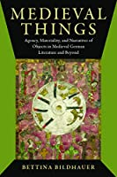 Medieval Things: Agency, Materiality, and Narratives of Objects in Medieval German Literature and Beyond (Interventions: New Studies Medieval Cult)