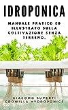 IDROPONICA: Manuale pratico ed illustrato sulla coltivazione senza terreno. Con progetti reali per la costruzione del tuo giardino idroponico. (Giardinaggio urbano)